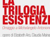 trilogia esistenziale Progetto espositivo dedicato alla memoria Michelangelo Antonioni cura Maria Cristina Strati