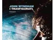 Anteprima: Trasfigurati John Windham