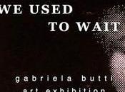 "Gabriela Butti Used Wait"" (Eravamo abituati aspettare) cura Francesco Raimondi"