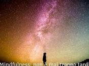 Mindfulness: troppo tardi prestare attenzione #PensaPulito