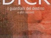 """Recensione Guardiani Destino altri Racconti"""" Philip Dick"""